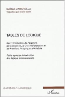 Tables de logique Sur l'Introduction de Porphyre, les Catégories, le De l'interprétation et les Premiers Analytiques d'Aristote - Petite synopse introductive à la logique aristotélicienne-Jacques Zabarella