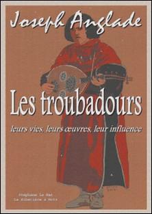 Les troubadours - leurs vies, leurs oeuvres, leur influence-Joseph Anglade