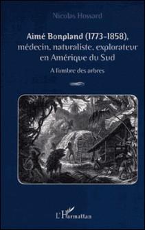 Aimé Bonpland (1773-1858), médecin, naturaliste, explorateur en Amérique du Sud. A l'ombre des arbres-Nicolas Hossard