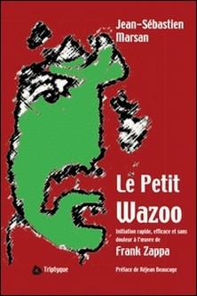 Le Petit Wazoo - Initiation rapide, efficace et sans douleur à l'oeuvre de Frank Zappa-Jean-Sébastien Marsan