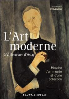 L'art moderne à Villeneuve d'Ascq - Histoire d'un musée et d'une collection-Jean-Michel Stievenard