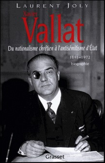 Xavier Vallat (1891-1972) - Du nationalisme chrétien à l'antisémitisme d'Etat-Laurent Joly