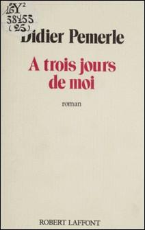 À trois jours de moi - Récit des 3, 4 et 5 septembre 1979-Didier Pemerle