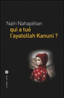 Qui a tué l'ayatollah Kanuni ?-Naïri Nahapétian