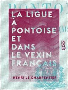 La Ligue à Pontoise et dans le Vexin français-Henri le Charpentier