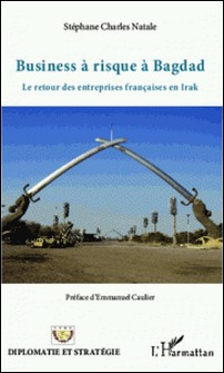 Business à risque à Bagdad - Le retour des entreprises françaises en Irak-Stéphane Charles Natale