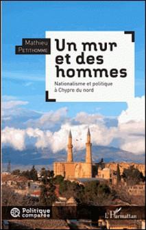 Un mur et des hommes - Nationalisme et politique à Chypre du nord-Mathieu Petithomme