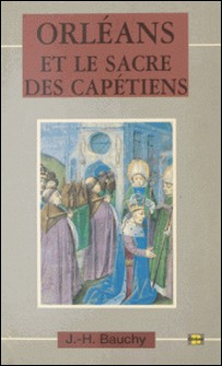 Orléans et le sacre des Capétiens : chroniques de 987 à 1022-Jacques-Henri Bauchy