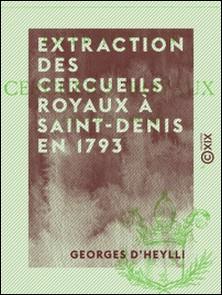 Extraction des cercueils royaux à Saint-Denis en 1793-Georges Heylli (d')