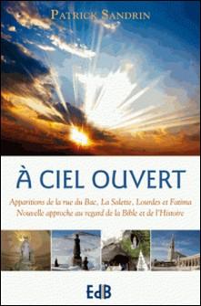 A ciel ouvert - Apparitions de la rue du Bac, La Salette, Lourdes et Fatima : nouvelle approche au regard de la Bible et de l'Histoire-Patrick Sandrin