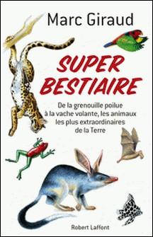Super bestiaire - De la grenouille poilue à la vache volante, les animaux les plus extraordinaires de la Terre-Marc Giraud