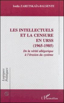 Les intellectuels et la censure en URSS (1965-1985). De la vérité allégorique à l'érosion du système-Ioulia Zaretskaia-Balsente