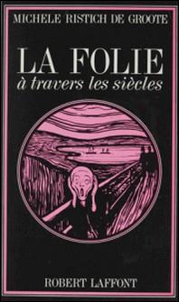 La folie à travers les siècles-Michèle Ristich de Groote