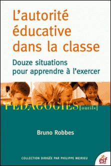 L'autorité éducative dans la classe - Douze situations pour apprendre à l'exercer-Bruno Robbes
