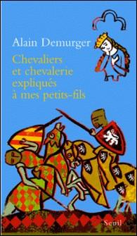 Chevaliers et chevalerie expliqués à mes petit-fils-Alain Demurger