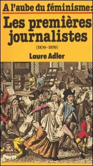 À l'aube du féminisme : les premières journalistes (1830-1850)-Laure Adler