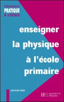 Enseigner la physique à l'école primaire-Jean-Pierre Bonan