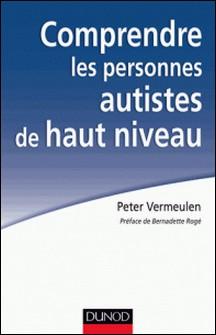 Comprendre les personnes autistes de haut niveau - Le syndrome d'Asperger à l'épreuve de la clinique-Peter Vermeulen