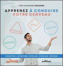 Apprenez à conduire votre cerveau - Connaître, entretenir, stimuler, interagir, réparer-Yves-Alexandre Thalmann