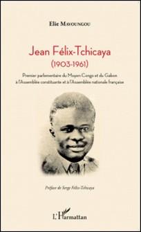 Jean Félix-Tchicaya (1903-1961) - Premier parlementaire du Moyen-Congo et du Gabon à l'Assemblée constituante et à l'Assemblée nationale française-Elie Mavoungou