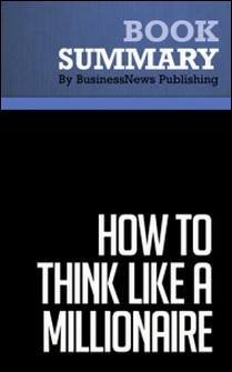 Summary: How to Think Like a Millionaire - Charles-Albert Poissant-BusinessNews Publishing