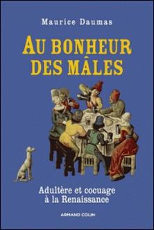 Au bonheur des mâles - Adultère et cocuage à la Renaissance (1400-1650)-Maurice Daumas