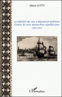 Le statut de 1961 à wallis et Futuna - Genèse de trois monarchie républicaines (1961-1991)-Allison Lotti
