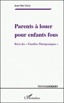 """Parents à louer pour enfants fous - Récit des """"Familles-Thérapeutiques"""" - Jean-Max Ferey"""