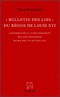 Bulletin des lois du règne de louis XVI - Contribution à un recensement des lois imprimées entre mai 1774 et juin 1789-Thierry Roquincourt