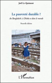La pauvreté durable ? - Au Bangladesh, à Dhaka et dans le monde-Joël Le Quément