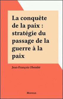 LA CONQUETE DE LA PAIX. Stratégie du passage de la guerre à la paix-Jean-François Obembé