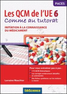 Les QCM de l'UE 6 - Comme au tutorat - Initiation à la connaissance du médicament-Lorraine Waechter