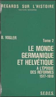 Le monde germanique et helvétique à l'époque des réformes (2) - 1517-1618-Bernard Vogler , Gilbert Charles-Picard , André Corvisier