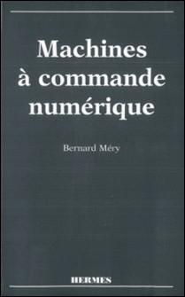 Machines à commande numérique - De l'étude des structures à la maîtrise du langage-Bernard Méry