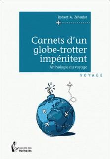 Carnets d'un globe-trotter impénitent-Robert A Zehnder