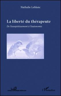 La liberté du thérapeute - De l'assujetissement à l'autonomie-Nathalie Leblanc