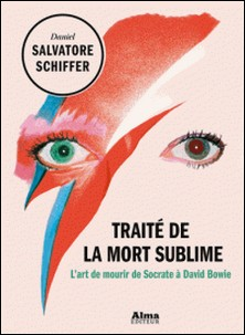Traité de la mort sublime - L'art de mourir de Socrate à David Bowie-Daniel Salvatore Schiffer