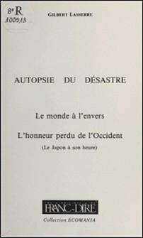 Autopsie du désastre (2) : Le Monde à l'envers, l'honneur perdu de l'Occident (Le Japon à son heure)-Gilbert Lasserre