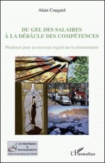 Du gel des salaires à la débâcle des compétences - Plaidoyer pour un nouveau regard sur la rémunération-Alain Cougard