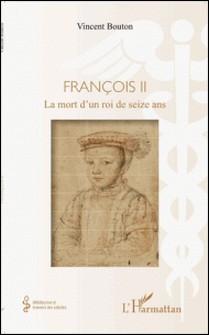 François II - La mort d'un roi de seize ans-Vincent Bouton