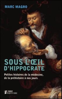 Sous l'oeil d'Hippocrate - Petites histoires de la médecine, de la préhistoire à nos jours-Marc Magro