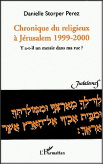 Chronique du religieux à Jérusalem 1999-2000. Y a-t-il un messie dans ma rue ?-Danielle Storper Perez