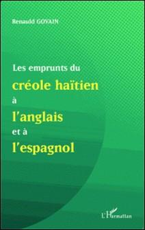 Les emprunts du créole haïtien à l'anglais et à l'espagnol - Suivi de Une analyse de mots créoles formés à partir du suffixe anglais -mann et de la présence de l'anglais dans la nomination des ensembles musicaux-Renauld Govain