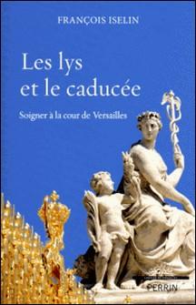 Les lys et le caducée - Soigner à la cour de Versailles-François Iselin