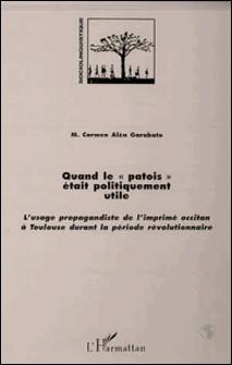 Quand le patois était politiquement utile - L'usage propagandiste de l'imprimé occitan à Toulouse durant la période révolutionnaire-Collectif
