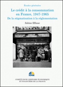 Le crédit à la consommation en France, 1947-1965 - De la stigmatisation à la réglementation-Sophie Efosse