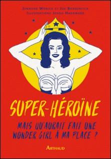 Super héroïne - Mais que ferait une wonder girl à ma place ?-Jennifer Worick , Joe Borgenicht