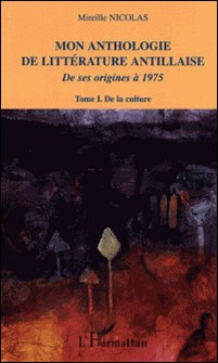 Mon anthologie de littérature antillaise de ses origines à 1975 - Tome 1, De la culture-Mireille Nicolas