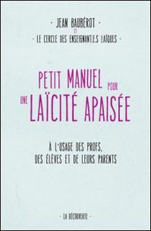 Petit manuel pour une laïcité apaisée - A l'usage des profs, des élèves et de leurs parents-Jean Baubérot , Cercle des enseignants laïques