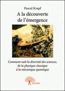 A la découverte de l'émergence - Comment naît la diversité des sciences, de la physique classique à la mécanique quantique-Pascal Krapf